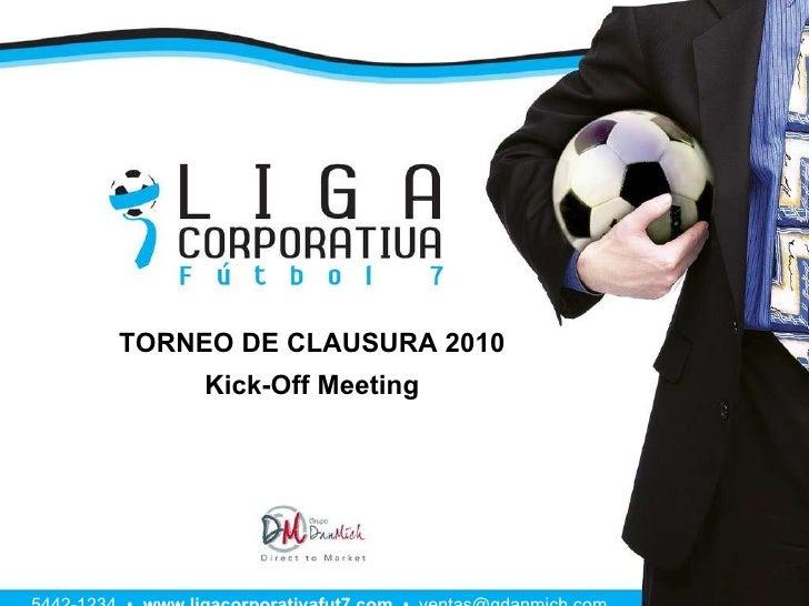 TORNEO DE CLAUSURA 2010 Kick-Off Meeting 5442-1234  •  www.ligacorporativafut7.com   •  [email_address]