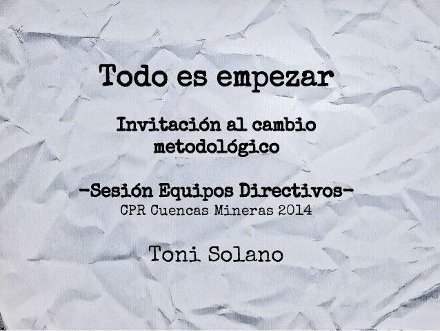 Todo es empezar Invitación al cambio metodológico -Sesión Equipos DirectivosCPR Cuencas Mineras 2014  Toni Solano