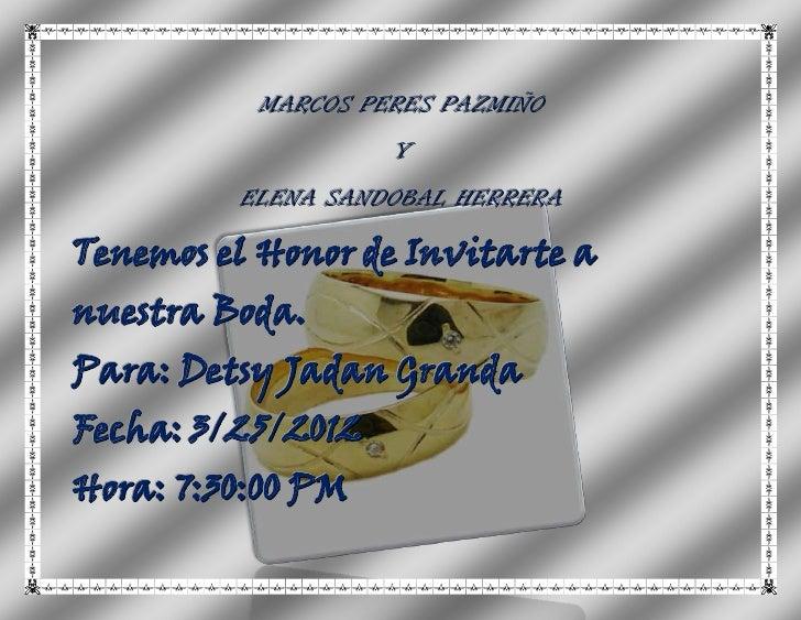 MARCOS PERES PAZMIÑO                   Y         ELENA SANDOBAL HERRERATenemos el Honor de Invitarte anuestra Boda.Para: D...