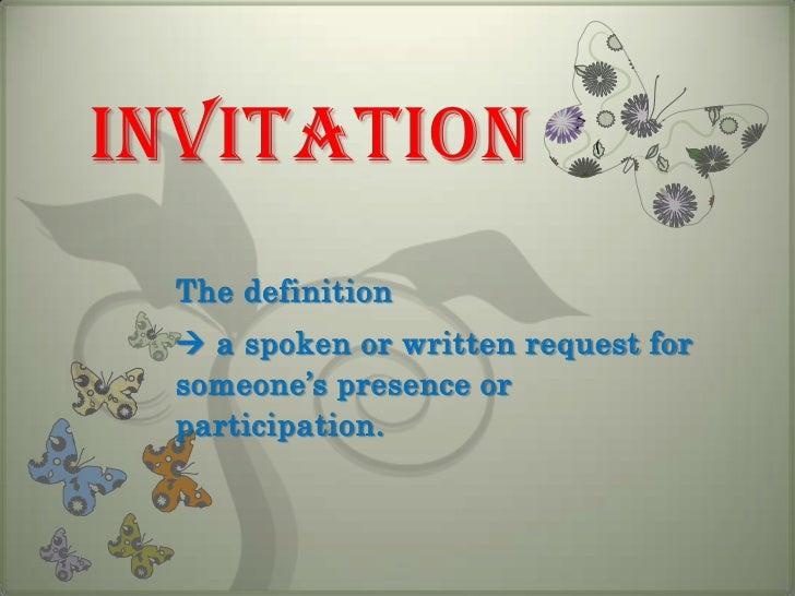invitation<br />The definition <br /> a spoken or written request for someone's presence or participation.<br />