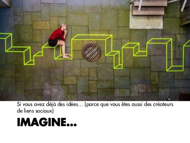 IMAGINE…Si vous avez déjà des idées… (parce que vous êtes aussi des créateursde liens sociaux)