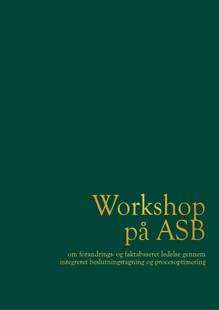 Workshop             på ASB    om forandrings- og faktabaseret ledelse gennem integreret beslutningstagning og procesoptim...