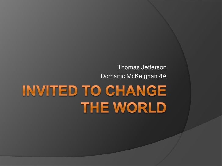 Invited to Change the World<br />Thomas Jefferson<br />Domanic McKeighan 4A<br />