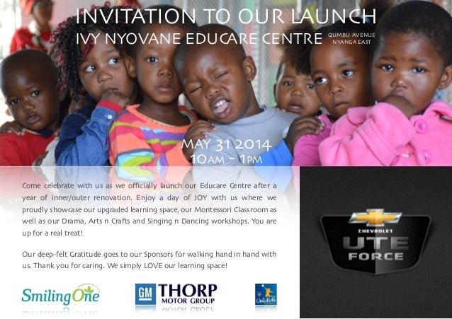 INVITATION TO OUR LAUNCH  IVY NYOVANE EDUCARE CENTRE  ! ! ! ! ! ! MAY 31 2014  10AM - 1PM  ! Come celebrate with us as...