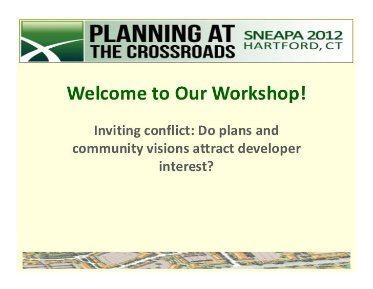 Welcome to Our Workshop!   Inviting conflict: Do plans andcommunity visions attract developer              interest?