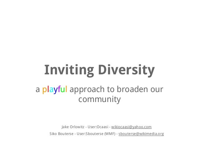 Inviting Diversity a playful approach to broaden our community  Jake Orlowitz - User:Ocaasi - wikiocaasi@yahoo.com Siko Bo...