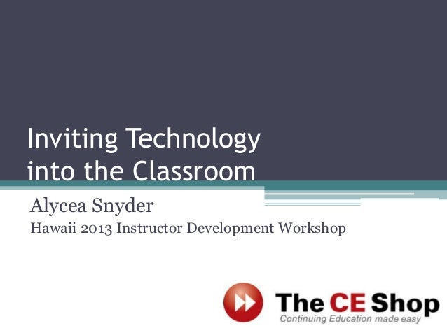 Inviting Technology into the Classroom Alycea Snyder Hawaii 2013 Instructor Development Workshop