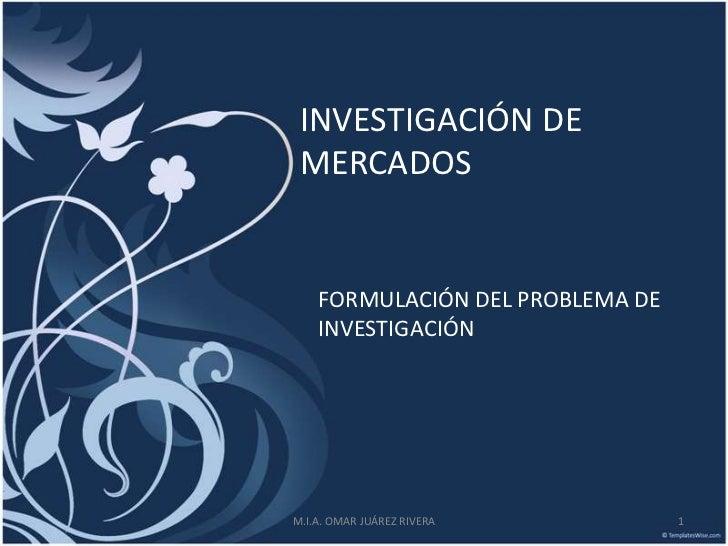 INVESTIGACIÓN DE MERCADOS    FORMULACIÓN DEL PROBLEMA DE    INVESTIGACIÓNM.I.A. OMAR JUÁREZ RIVERA         1