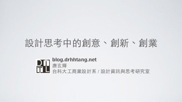 設計思考中的創意、創新、創業  blog.drhhtang.net  唐⽞玄輝  台科⼤大⼯工商業設計系 / 設計資訊與思考研究室