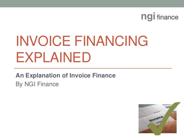 INVOICE FINANCING EXPLAINED An Explanation of Invoice Finance By NGI Finance