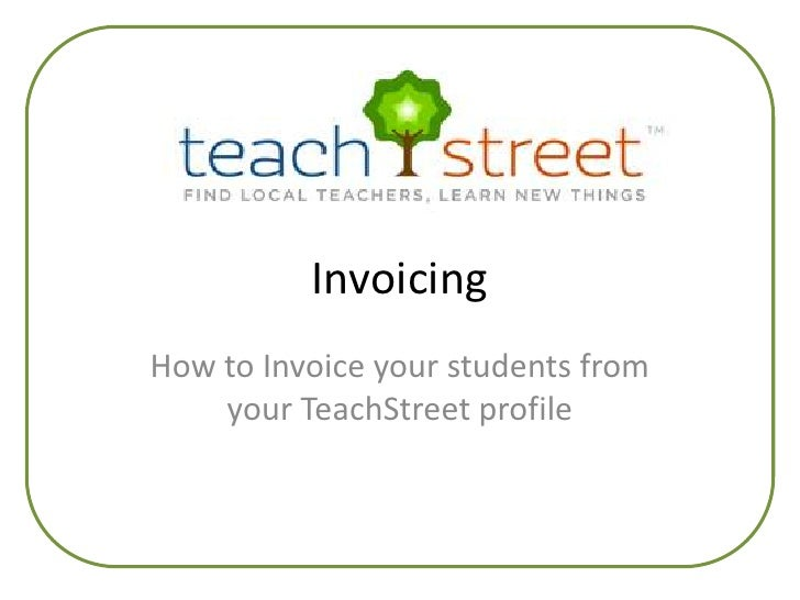 Invoicing<br />How to Invoice your students from your TeachStreet profile<br />