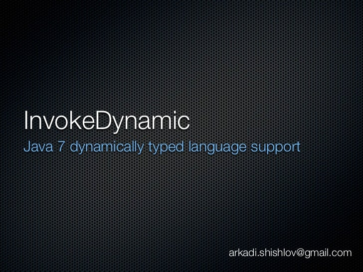 InvokeDynamicJava 7 dynamically typed language support                              arkadi.shishlov@gmail.com