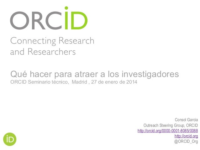 Consol Garcia Outreach Steering Group, ORCID http://orcid.org/0000-0001-8085/0088 http://orcid.org @ORCID_Org Qué hacer pa...