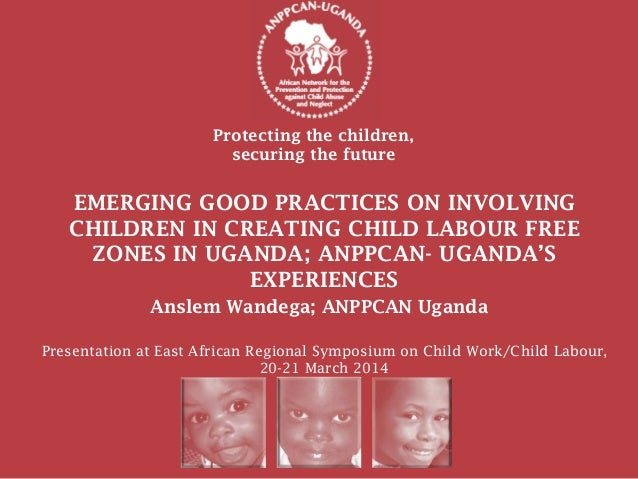 Protecting the children, securing the future Anslem Wandega; ANPPCAN Uganda EMERGING GOOD PRACTICES ON INVOLVING CHILDREN ...