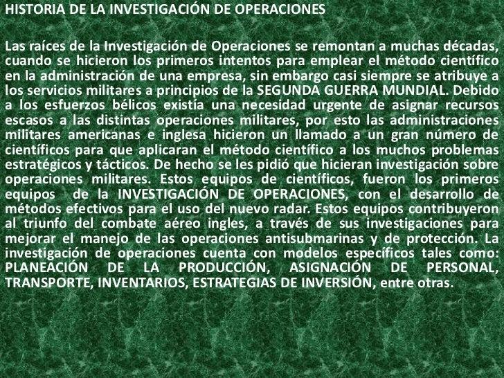 HISTORIA DE LA INVESTIGACIÓN DE OPERACIONESLas raíces de la Investigación de Operaciones se remontan a muchas décadas,cuan...
