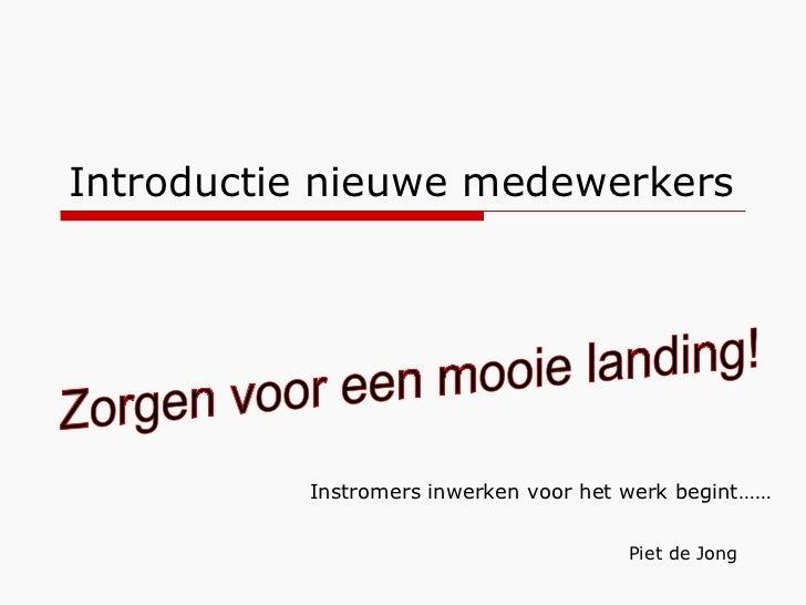 Introductie nieuwe medewerkers Piet de Jong Zorgen voor een mooie landing! Instromers inwerken voor het werk begint……