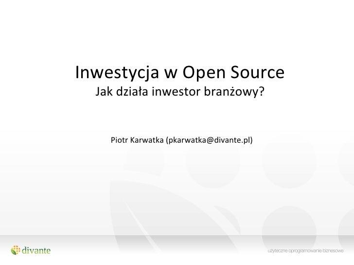 Inwestycja w Open Source    Jak działa inwestor branżowy?                                   Piotr Karw...