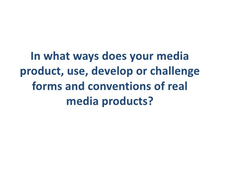 In what ways does your mediaproduct, use, develop or challenge  forms and conventions of real         media products?