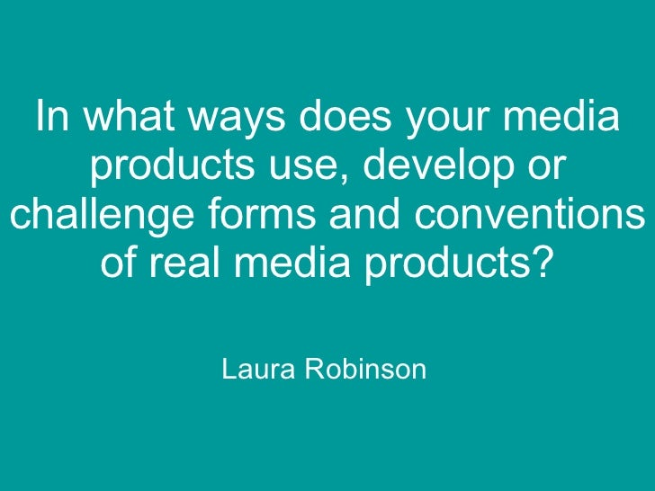 In what ways does your media products use, develop or challenge forms and conventions of real media products? Laura Robinson