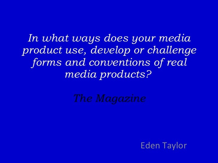 In what ways does your media product use, develop or challenge forms and conventions of real media products?  The Magazine...