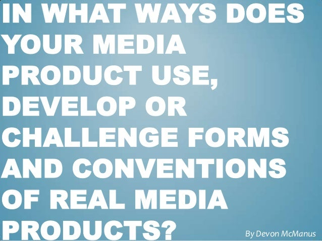 IN WHAT WAYS DOESYOUR MEDIAPRODUCT USE,DEVELOP ORCHALLENGE FORMSAND CONVENTIONSOF REAL MEDIAPRODUCTS?    By Devon McManus