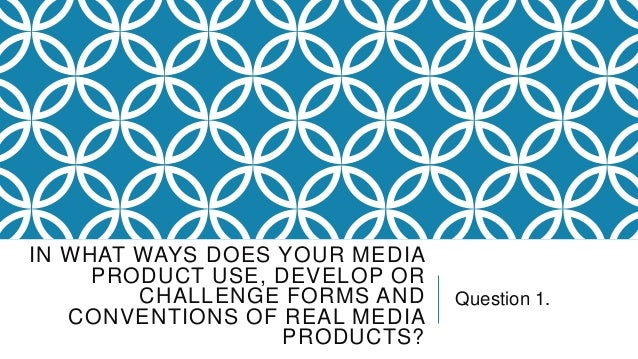 IN WHAT WAYS DOES YOUR MEDIA PRODUCT USE, DEVELOP OR CHALLENGE FORMS AND CONVENTIONS OF REAL MEDIA PRODUCTS?  Question 1.