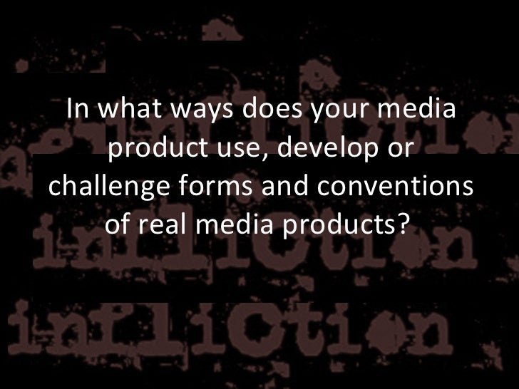 In what ways does your media product use, develop or challenge forms and conventions of real media products