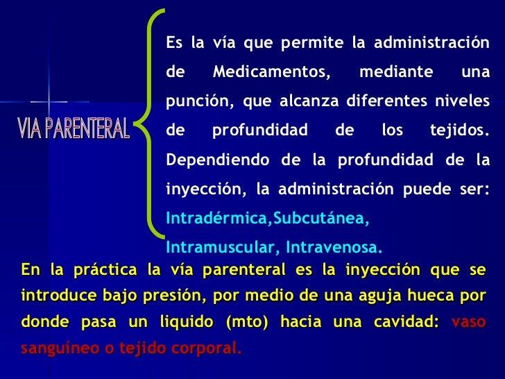 VIA PARENTERAL Es la vía que permite la administración de Medicamentos, mediante una punción, que alcanza diferentes nivel...