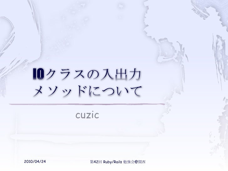 IOクラスの入出力メソッドについて<br />cuzic<br />2010/04/24<br />第42回 Ruby/Rails 勉強会@関西<br />