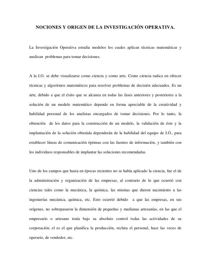 NOCIONES Y ORIGEN DE LA INVESTIGACIÓN OPERATIVA.    La Investigación Operativa estudia modelos los cuales aplican técnicas...