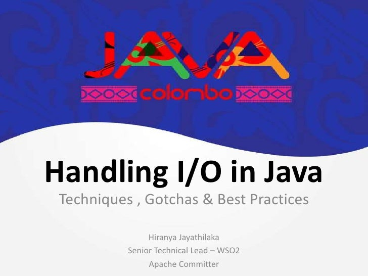 Handling I/O in Java Techniques , Gotchas & Best Practices                Hiranya Jayathilaka           Senior Technical L...