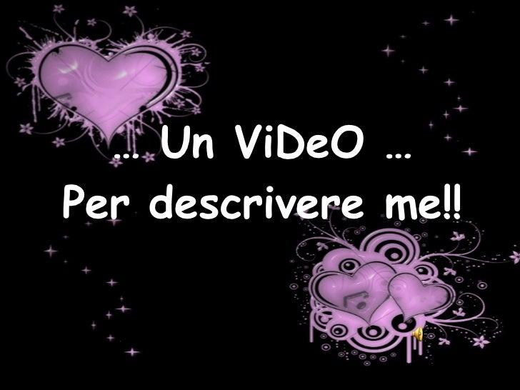 …  Un ViDeO … Per descrivere me!!