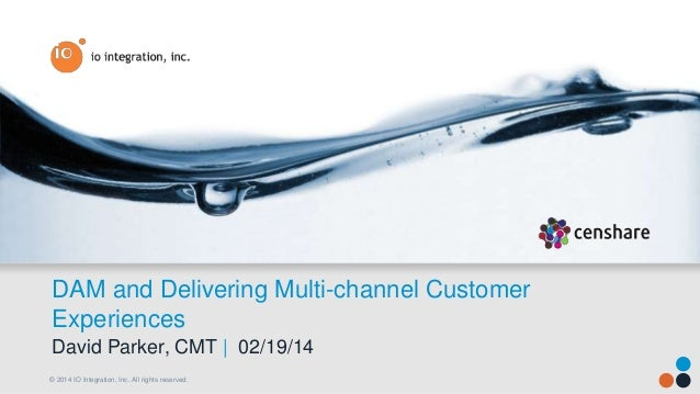 DAM and Delivering Multi-channel Customer Experiences David Parker, CMT | 02/19/14 © 2014 IO Integration, Inc. All rights ...