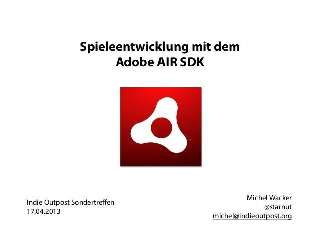 Spieleentwicklung mit dem                     Adobe AIR SDK                                            Michel WackerIndie ...