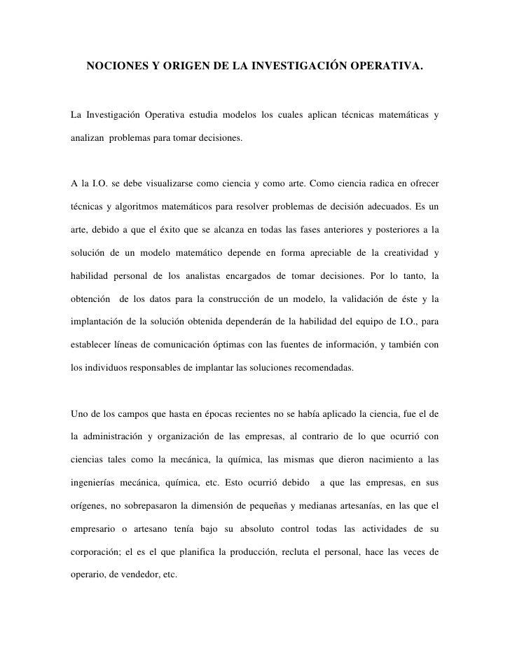 NOCIONES Y ORIGEN DE LA INVESTIGACIÓN OPERATIVA.<br />La Investigación Operativa estudia modelos los cuales aplican técnic...