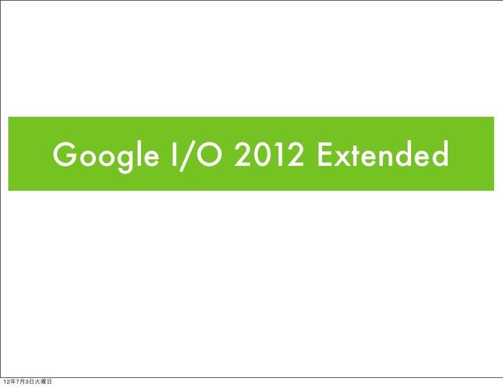 Google I/O 2012 Extended12年7月3日火曜日