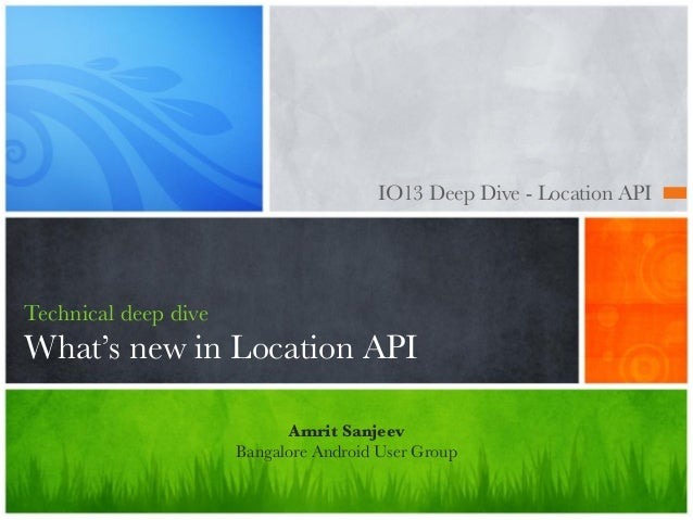 IO13 Deep Dive - Location API Technical deep dive What's new in Location API Amrit Sanjeev Bangalore Android User Group