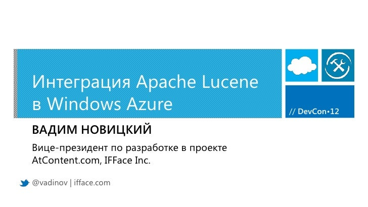 Интеграция Apache Luceneв Windows Azure                          // DevCon•12ВАДИМ НОВИЦКИЙВице-президент по разработке в ...