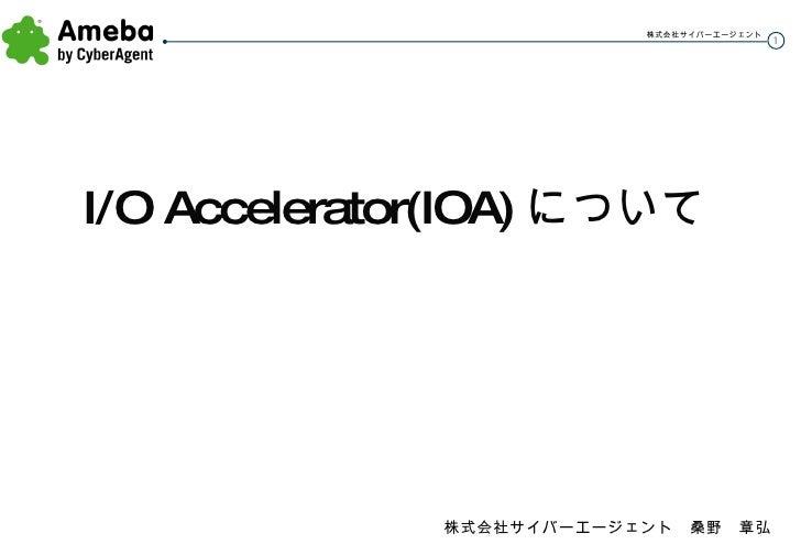<ul><li>I/O Accelerator(IOA) について </li></ul>株式会社サイバーエージェント 桑野 章弘