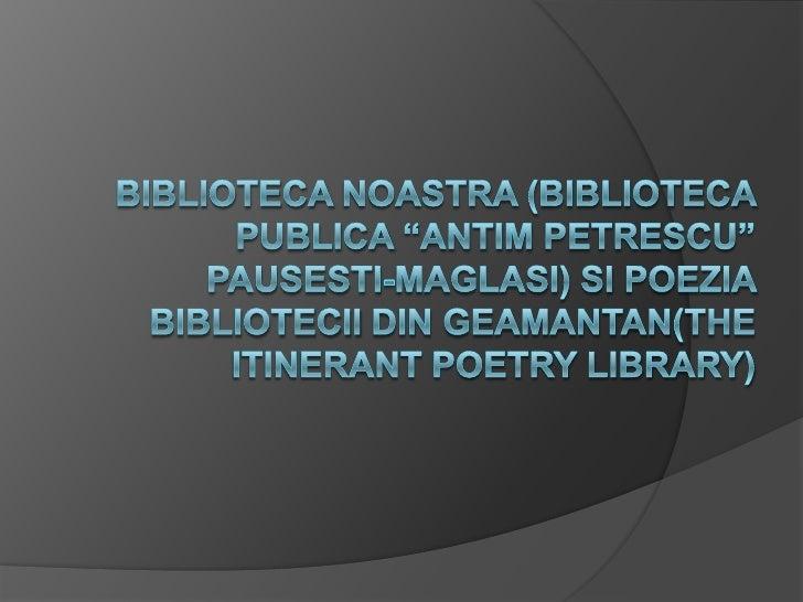 "Bibliotecanoastra (BibliotecaPublica ""AntimPetrescu"" Pausesti-Maglasi) sipoeziabibliotecii din geamantan(The Itinerant Poe..."