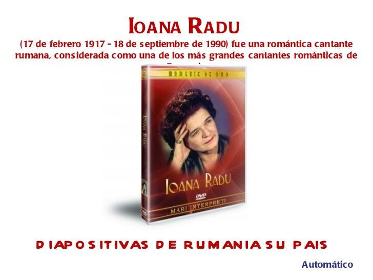 DIAPOSITIVAS DE RUMANIA SU PAIS I OANA  R ADU   (17 de febrero 1917 - 18 de septiembre de 1990) fue una romántica cantante...