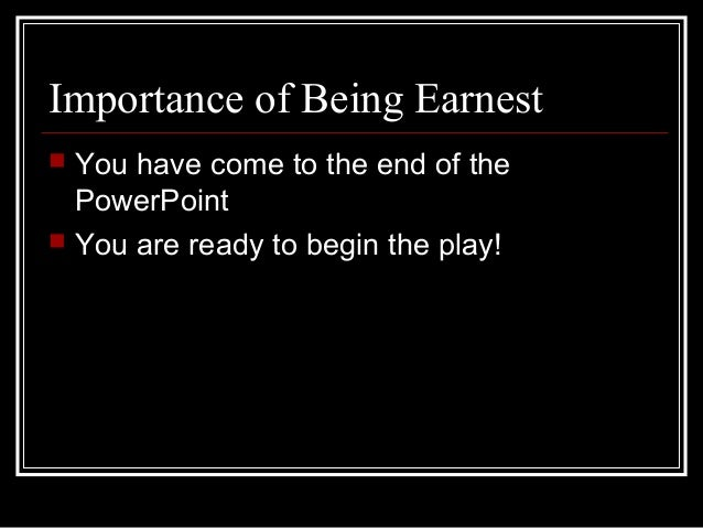 """the importance of being earnest play essay Oscar wilde's farcical comedy """"the importance of being earnest"""" is subtitled """"a trivial comedy for serious people"""" the playwright himself penned this, so the reader is inevitably inclined to ask himself whether this deprecating subtitle is accurate  the importance of being earnest essay by lauren bradshaw  the play was."""