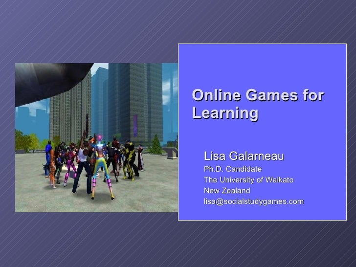 Online Games for Learning   Lisa Galarneau  Ph.D. Candidate  The University of Waikato  New Zealand  lisa@socialstudygames...