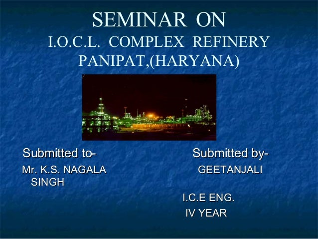SEMINAR ON    I.O.C.L. COMPLEX REFINERY         PANIPAT,(HARYANA)Submitted to-       Submitted by-Mr. K.S. NAGALA      GEE...