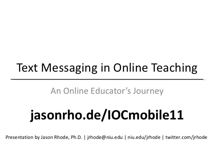 Text Messaging in Online Teaching An Online Educator's Journey Presentation by Jason Rhode, Ph.D. | jrhode@niu.edu | niu.e...