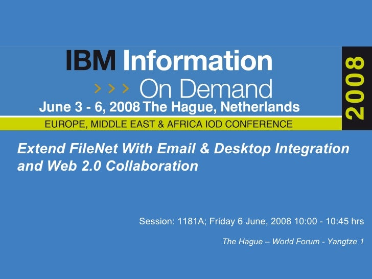 Extend FileNet With Email & Desktop Integration and Web 2.0 Collaboration   Session:  1181A; Friday 6 June, 2008 10:00 - 1...