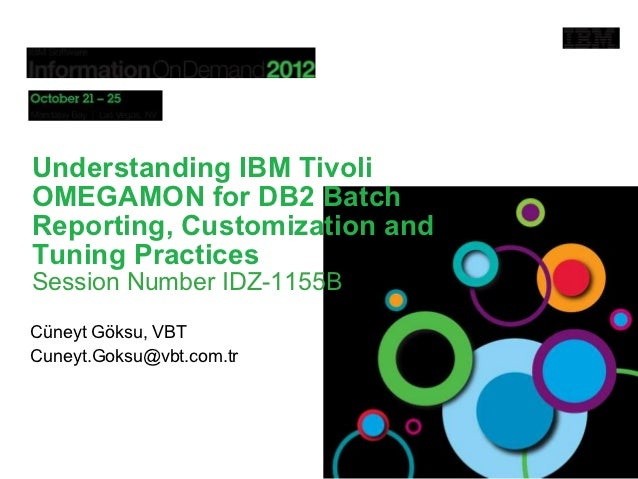 Understanding IBM TivoliOMEGAMON for DB2 BatchReporting, Customization andTuning PracticesSession Number IDZ-1155BCüneyt G...