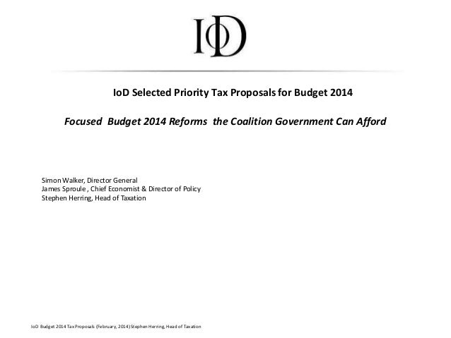 IoD Selected Priority Tax Proposals for Budget 2014 Focused Budget 2014 Reforms the Coalition Government Can Afford IoD Bu...