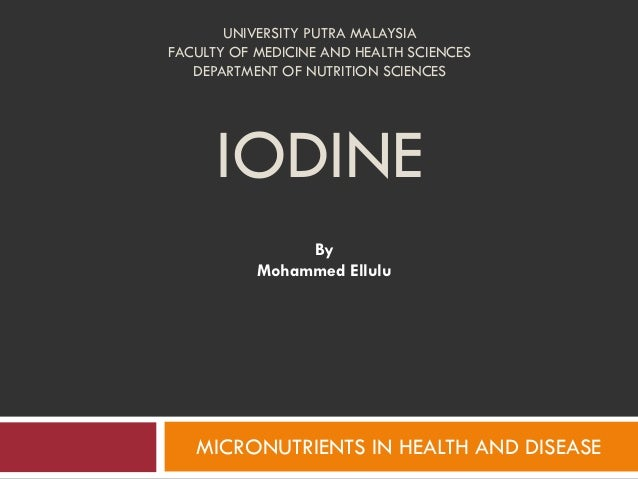 UNIVERSITY PUTRA MALAYSIAFACULTY OF MEDICINE AND HEALTH SCIENCESDEPARTMENT OF NUTRITION SCIENCESIODINEByMohammed ElluluMIC...