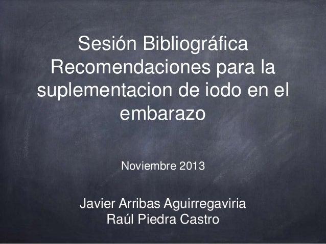 Sesión Bibliográfica Recomendaciones para la suplementacion de iodo en el embarazo Noviembre 2013  Javier Arribas Aguirreg...